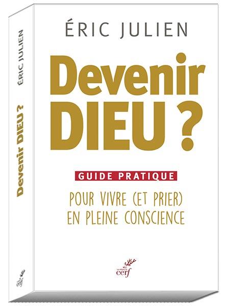 Devenir Dieu ? Guide pratique pour vivre (et prier) en pleine conscience. Eric JULIEN - Editions du Cerf
